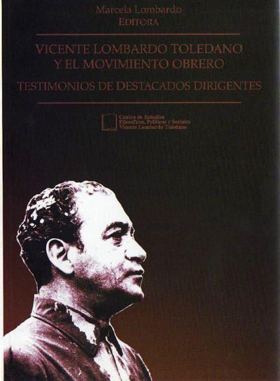 Vicente Lombardo Toledano y el movimiento obrero. Testimonios de destacados dirigentes