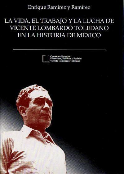 La vida, el trabajo y la lucha de Vicente Lombardo Toledano en la historia de México