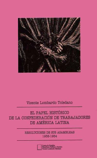 El papel histórico de la Confederación de Trabajadores de América Latina. Informes, discursos y escr