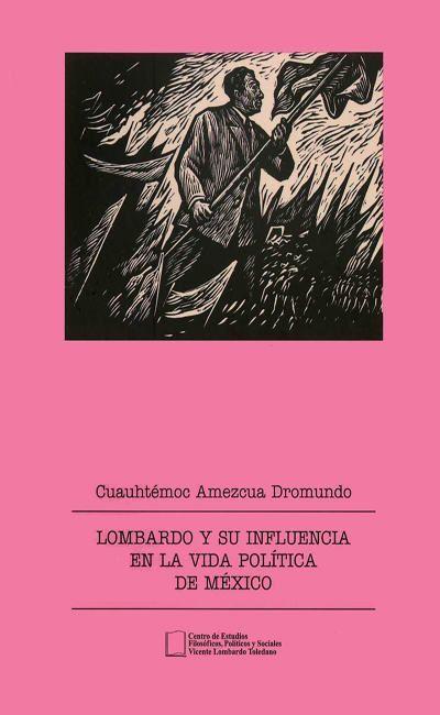 Lombardo y su influencia en la vida política de México.