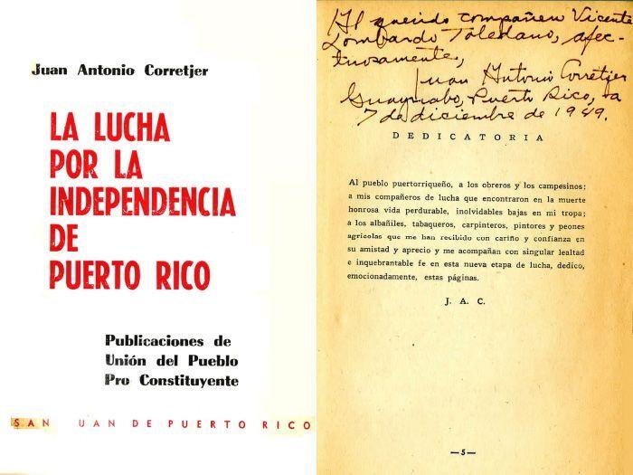 CORRETJER Montes, Juan Antonio. La Lucha por la Independencia de Puerto Rico. San Juan, Puerto Rico: Unión del Pueblo Pro Constituyente, 1949.