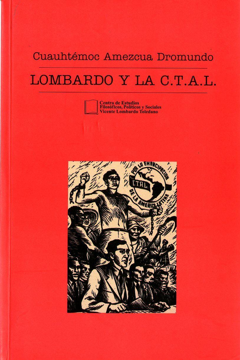 Portada del libro: LOMBARDO Y LA C.T.A.L. VIGENCIA DE SU LEGADO PARA LA CONTEMPORANEIDAD Y EL PORVENIR DEL MOVIMIENTO SINDICAL EN AMÉRICA LATINA